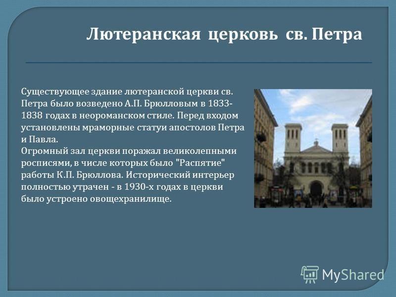 Существующее здание лютеранской церкви св. Петра было возведено А. П. Брюлловым в 1833- 1838 годах в небо романском стиле. Перед входом установлены мраморные статуи апостолов Петра и Павла. Огромный зал церкви поражал великолепными росписями, в числе