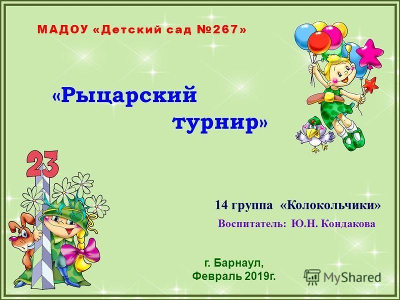 FokinaLida.75@mail.ru 14 группа «Колокольчики» Воспитатель: Ю.Н. Кондакова г. Барнаул, Февраль 2019 г. МАДОУ «Детский сад 267» «Рыцарский турнир»