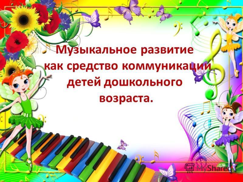 Музыкальное развитие как средство коммуникации детей дошкольного возраста.