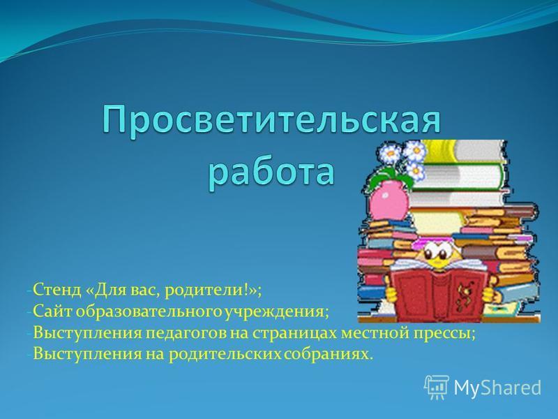 - Стенд «Для вас, родители!»; - Сайт образовательного учреждения; - Выступления педагогов на страницах местной прессы; - Выступления на родительских собраниях.