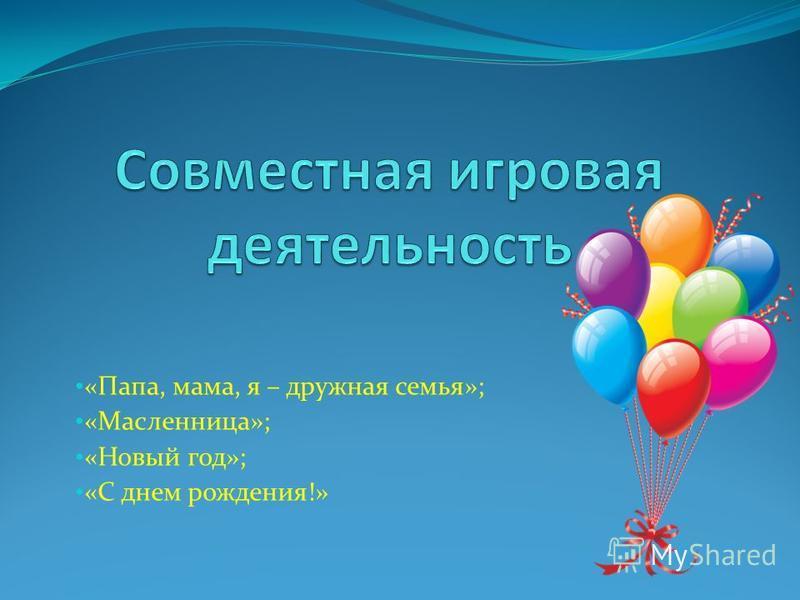 «Папа, мама, я – дружная семья»; «Масленница»; «Новый год»; «С днем рождения!»