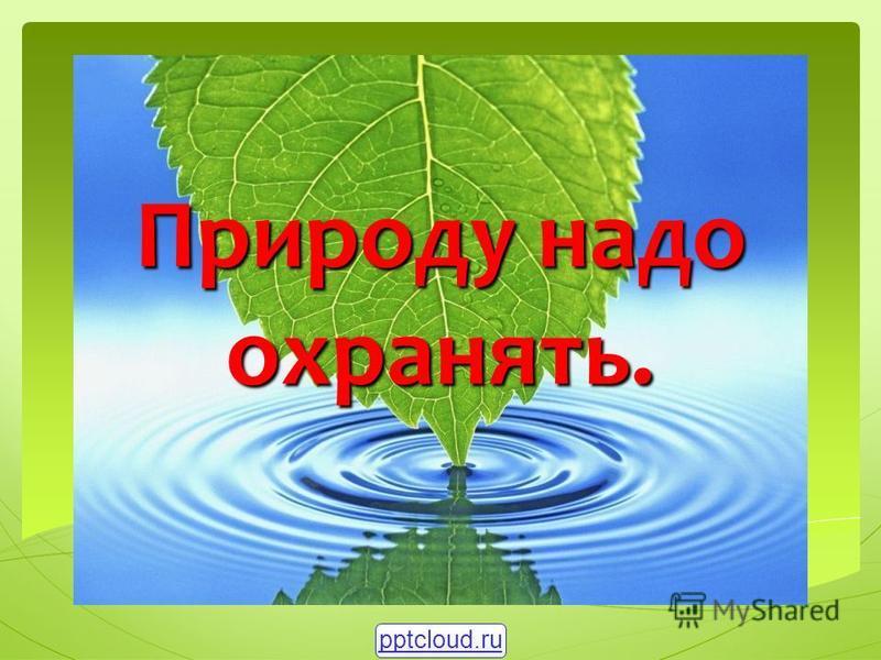 Природу надо охранять. pptcloud.ru