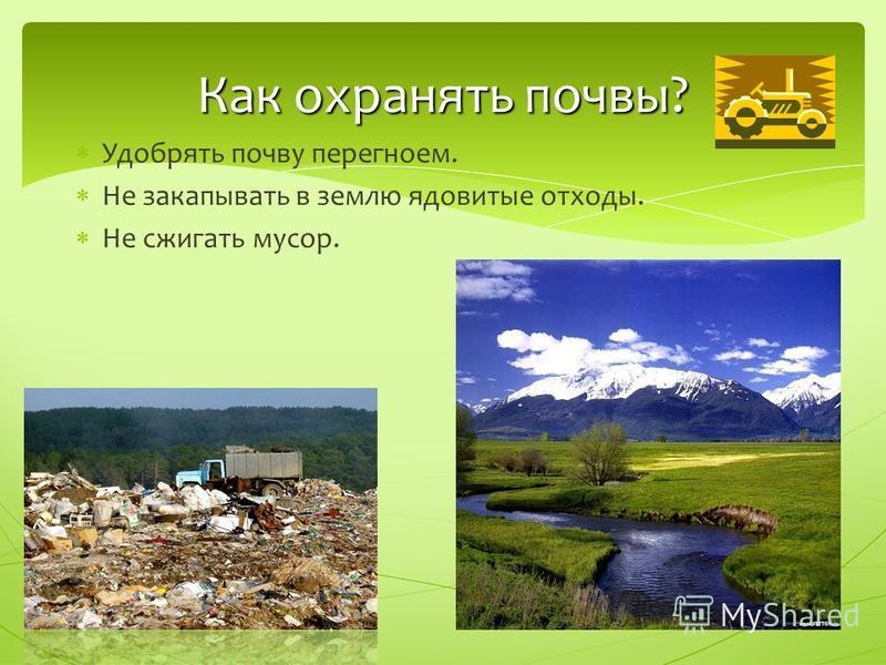 Удобрять почву перегноем. Не закапывать в землю ядовитые отходы. Не сжигать мусор. Как охранять почвы?