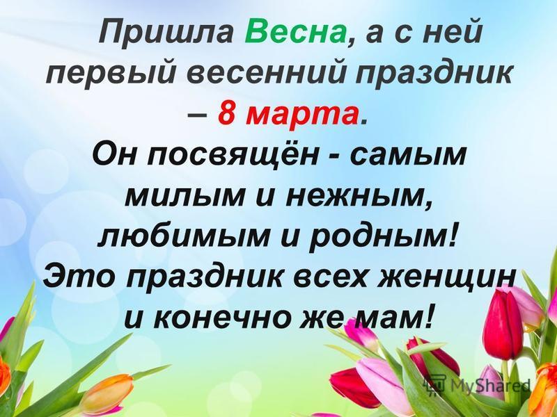 Пришла Весна, а с ней первый весенний праздник – 8 марта. Он посвящён - самым милым и нежным, любимым и родным! Это праздник всех женщин и конечно же мам!