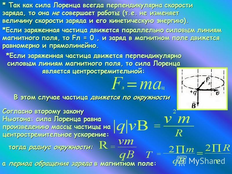 *Если заряженная частица движется перпендикулярно силовым линиям магнитного поля, то сила Лоренца является центростремительной: * Так как сила Лоренца всегда перпендикулярна скорости заряда, то она не совершает работы (т.е. не изменяет величину скоро