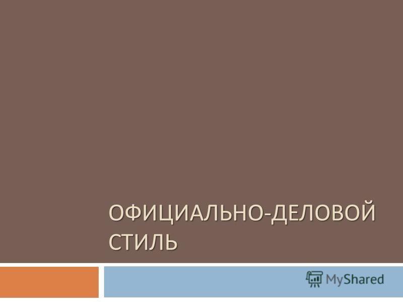 ОФИЦИАЛЬНО - ДЕЛОВОЙ СТИЛЬ