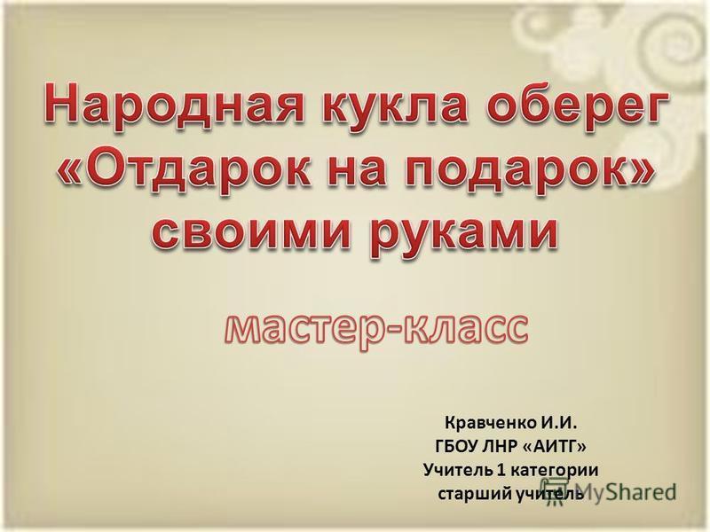 Кравченко И.И. ГБОУ ЛНР «АИТГ» Учитель 1 категории старший учитель