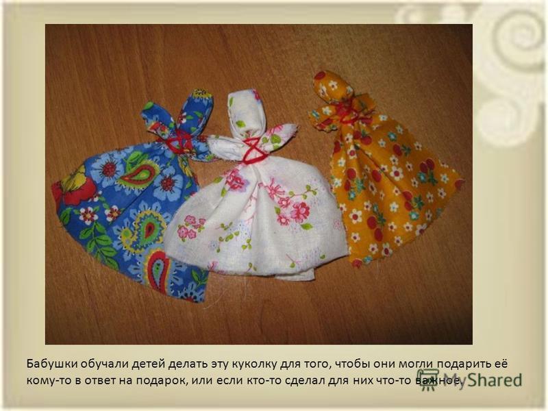 Бабушки обучали детей делать эту куколку для того, чтобы они могли подарить её кому-то в ответ на подарок, или если кто-то сделал для них что-то важное.