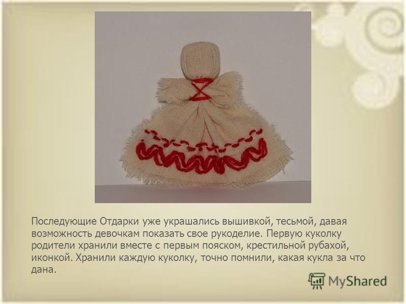 Последующие Отдарки уже украшались вышивкой, тесьмой, давая возможность девочкам показать свое рукоделие. Первую куколку родители хранили вместе с первым пояском, крестильной рубахой, иконкой. Хранили каждую куколку, точно помнили, какая кукла за что