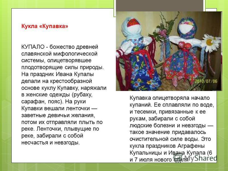 Кукла «Купавка» КУПАЛО - божество древней славянской мифологической системы, олицетворявшее плодотворящие силы природы. На праздник Ивана Купалы делали на крестообразной основе куклу Купавку, наряжали в женские одежды (рубаху, сарафан, пояс). На руки