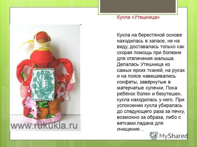 Кукла «Утешница» Кукла на берестяной основе находилась в запасе, не на виду, доставалась только как скорая помощь при болезни для отвлечения малыша. Делалась Утешница из самых ярких тканей, на руках и на поясе навешивались конфеты, завёрнутые в матер