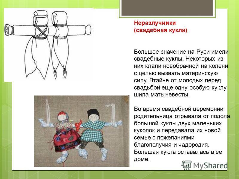 Неразлучники (свадебная кукла) Большое значение на Руси имели свадебные куклы. Некоторых из них клали новобрачной на колени с целью вызвать материнскую силу. Втайне от молодых перед свадьбой еще одну особую куклу шила мать невесты. Во время свадебной
