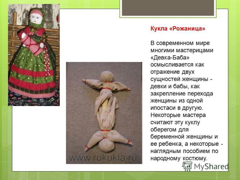 Кукла «Рожаница» В современном мире многими мастерицами «Девка-Баба» осмысливается как отражение двух сущностей женщины - девки и бабы, как закрепление перехода женщины из одной ипостаси в другую. Некоторые мастера считают эту куклу оберегом для бере