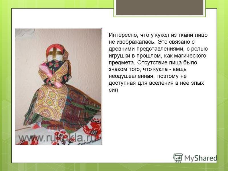 Интересно, что у кукол из ткани лицо не изображалась. Это связано с древними представлениями, с ролью игрушки в прошлом, как магического предмета. Отсутствие лица было знаком того, что кукла - вещь неодушевленная, поэтому не доступная для вселения в
