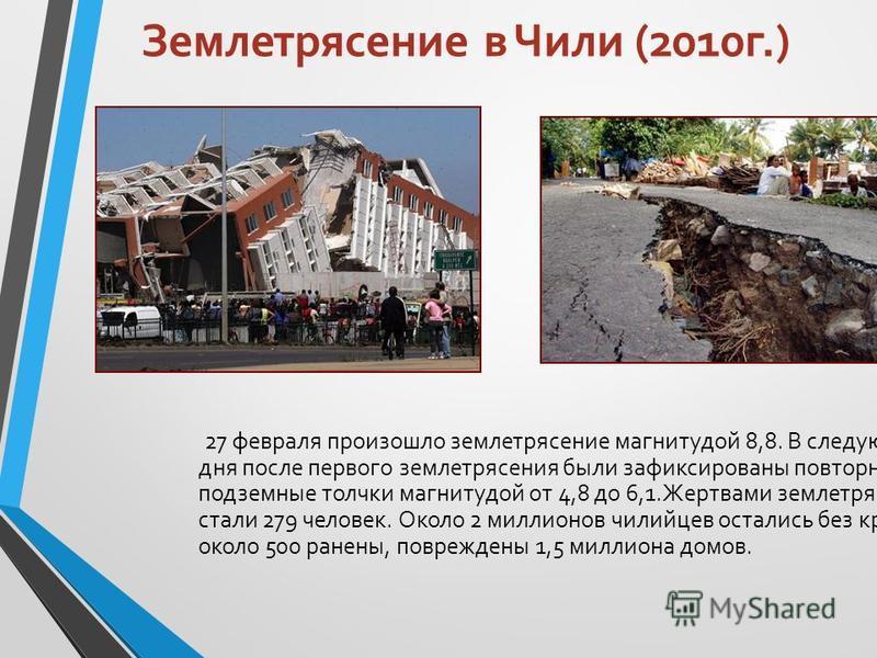 Землетрясение в Чили (2010 г.) 27 февраля произошло землетрясение магнитудой 8,8. В следующие два дня после первого землетрясения были зафиксированы повторные подземные толчки магнитудой от 4,8 до 6,1. Жертвами землетрясения стали 279 человек. Около