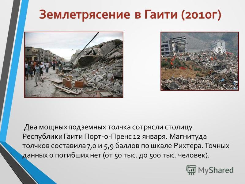 Землетрясение в Гаити (2010 г) Два мощных подземных толчка сотрясли столицу Республики Гаити Порт-о-Пренс 12 января. Магнитуда толчков составила 7,0 и 5,9 баллов по шкале Рихтера. Точных данных о погибших нет (от 50 тыс. до 500 тыс. человек).
