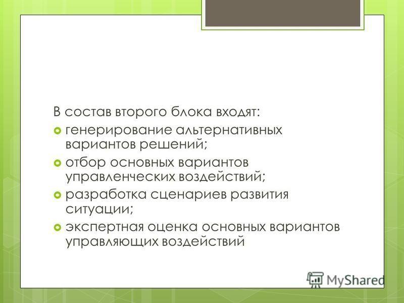 В состав второго блока входят: генерирование альтернативных вариантов решений; отбор основных вариантов управленческих воздействий; разработка сценариев развития ситуации; экспертная оценка основных вариантов управляющих воздействий