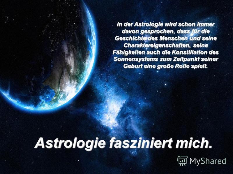 In der Astrologie wird schon immer davon gesprochen, dass für die Geschichte des Menschen und seine Charaktereigenschaften, seine Fähigkeiten auch die Konstillation des Sonnensystems zum Zeitpunkt seiner Geburt eine große Rolle spielt. Astrologie fas