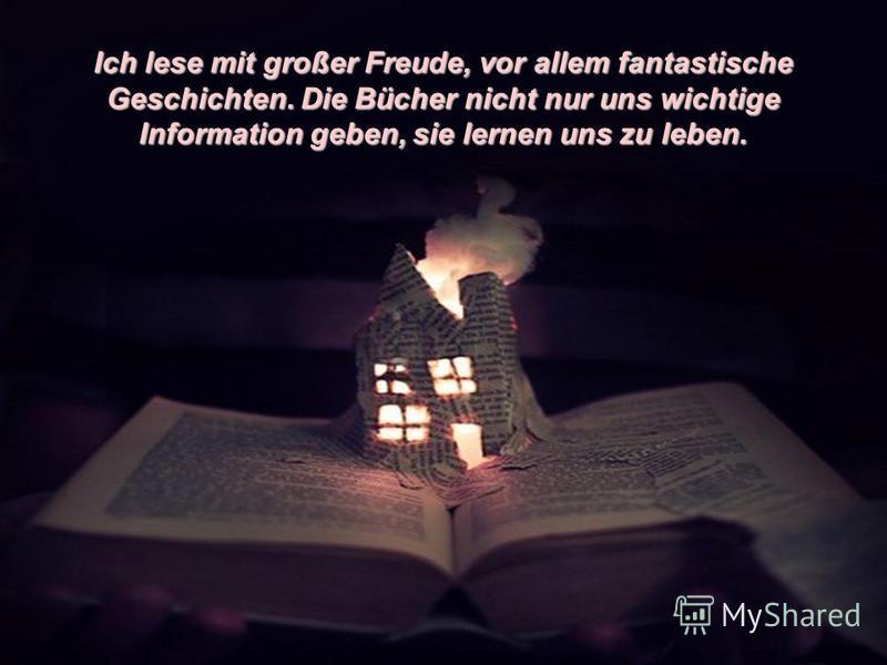 Ich lese mit großer Freude, vor allem fantastische Geschichten. Die Bücher nicht nur uns wichtige Information geben, sie lernen uns zu leben.