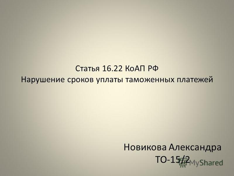 Статья 16.22 КоАП РФ Нарушение сроков уплаты таможенных платежей Новикова Александра ТО-15/2