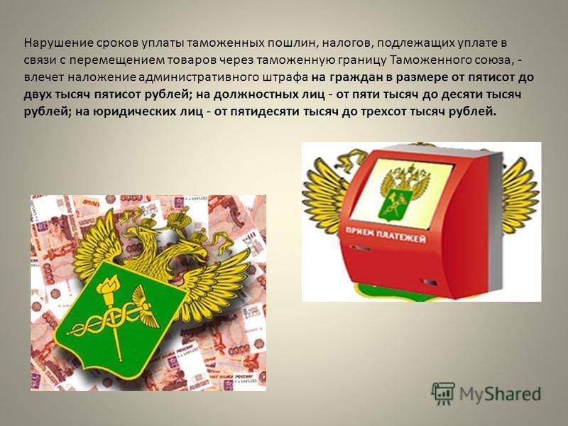 Нарушение сроков уплаты таможенных пошлин, налогов, подлежащих уплате в связи с перемещением товаров через таможенную границу Таможенного союза, - влечет наложение административного штрафа на граждан в размере от пятисот до двух тысяч пятисот рублей;