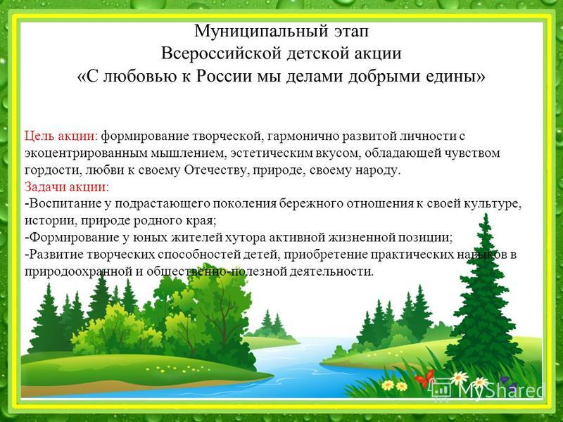Муниципальный этап Всероссийской детской акции «С любовью к России мы делами добрыми едины» Цель акции: формирование творческой, гармонично развитой личности с экоцентрированным мышлением, эстетическим вкусом, обладающей чувством гордости, любви к св