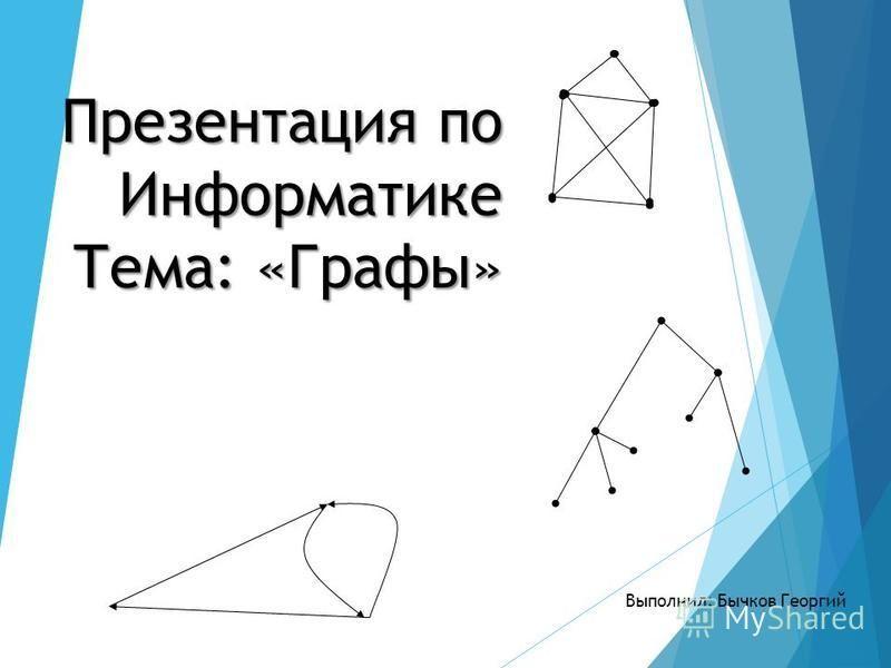 Презентация по Информатике Тема: «Графы» Выполнил: Бычков Георгий