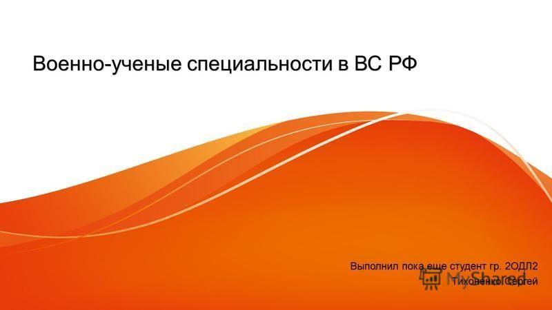 Военно-ученые специальности в ВС РФ Выполнил пока еще студент гр. 2ОДЛ2 Тихоненко Сергей