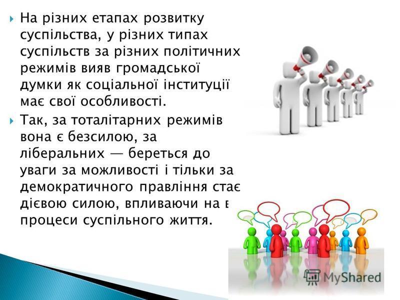 На різних етапах розвитку суспільства, у різних типах суспільств за різних політичних режимів вияв громадської думки як соціальної інституції має свої особливості. Так, за тоталітарних режимів вона є безсилою, за ліберальних береться до уваги за можл