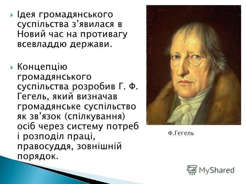 Ідея громадянського суспільства зявилася в Новий час на противагу всевладдю держави. Концепцію громадянського суспільства розробив Г. Ф. Гегель, який визначав громадянське суспільство як звязок (спілкування) осіб через систему потреб і розподіл праці