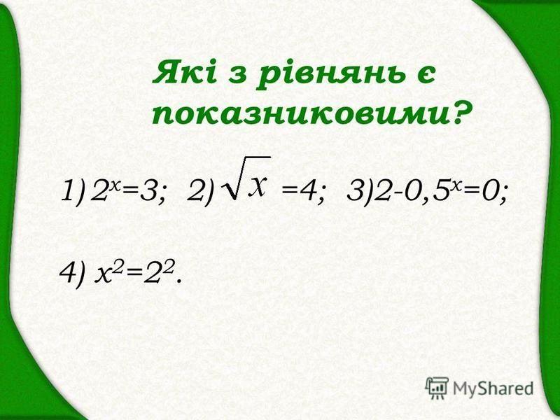 Які з рівнянь є показниковими? 1)2 х =3; 2) =4; 3)2-0,5 х =0; 4) х 2 =2 2.