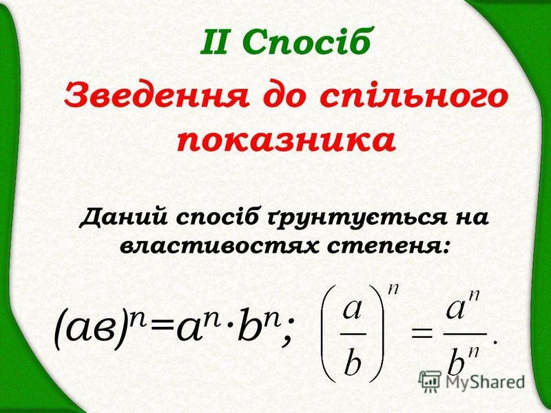 ІІ Спосіб Зведення до спільного показника Даний спосіб ґрунтується на властивостях степеня: (ав) n =a n b n ;