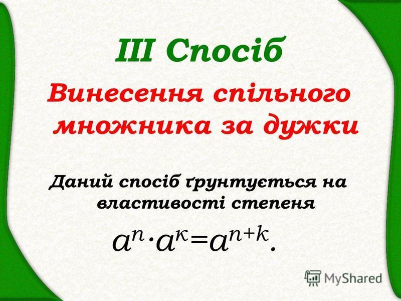 ІІІ Спосіб Винесення спільного множника за дужки Даний спосіб ґрунтується на властивості степеня a n а к =а n+k.