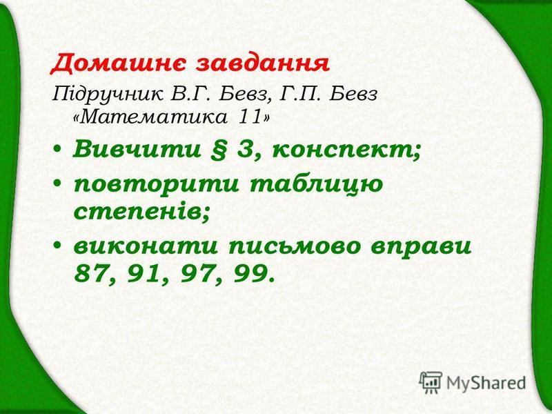 Домашнє завдання Підручник В.Г. Бевз, Г.П. Бевз «Математика 11» Вивчити § 3, конспект; повторити таблицю степенів; виконати письмово вправи 87, 91, 97, 99.