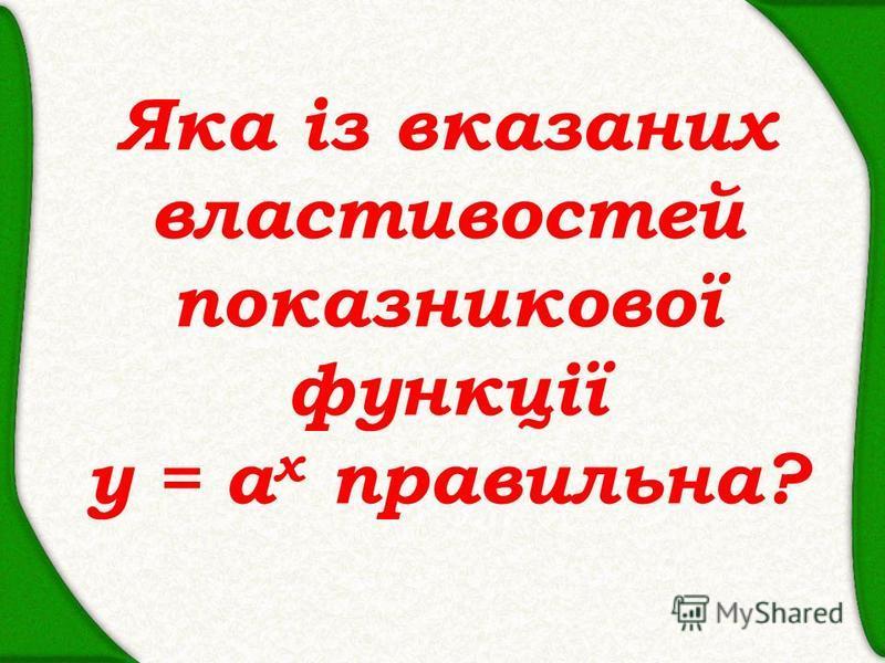 Яка із вказаних властивостей показникової функції y = a x правильна?