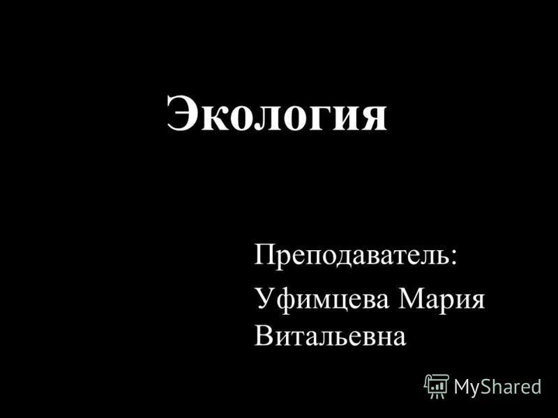 Экология Преподаватель: Уфимцева Мария Витальевна