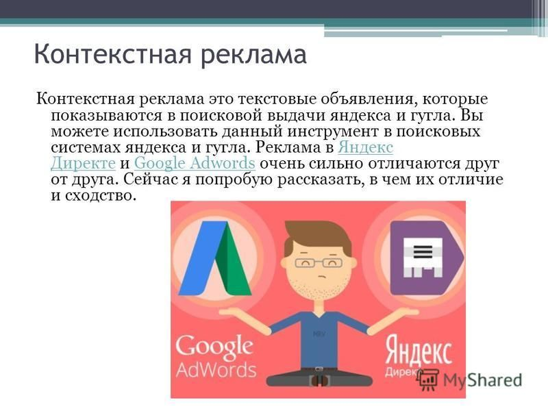 Контекстная реклама Контекстная реклама это текстовые объявления, которые показываются в поисковой выдачи яндекса и гугла. Вы можете использовать данный инструмент в поисковых системах яндекса и гугла. Реклама в Яндекс Директе и Google Adwords очень