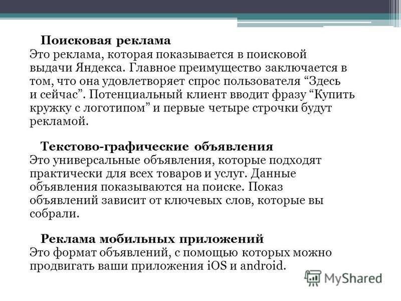 Поисковая реклама Это реклама, которая показывается в поисковой выдачи Яндекса. Главное преимущество заключается в том, что она удовлетворяет спрос пользователя Здесь и сейчас. Потенциальный клиент вводит фразу Купить кружку с логотипом и первые четы