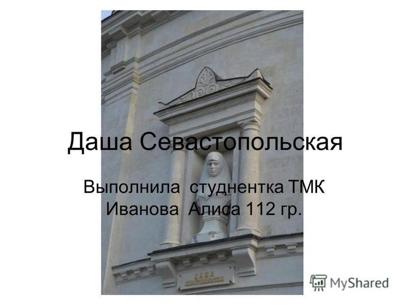 Даша Севастопольская Выполнила студентка ТМК Иванова Алиса 112 гр.