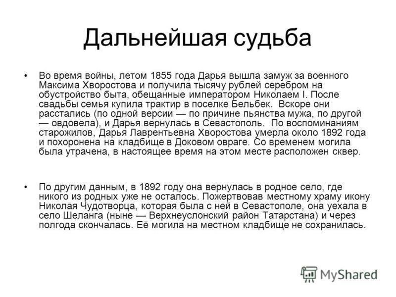 Дальнейшая судьба Во время войны, летом 1855 года Дарья вышла замуж за военного Максима Хворостова и получила тысячу рублей серебром на обустройство быта, обещанные императором Николаем I. После свадьбы семья купила трактир в поселке Бельбек. Вскоре