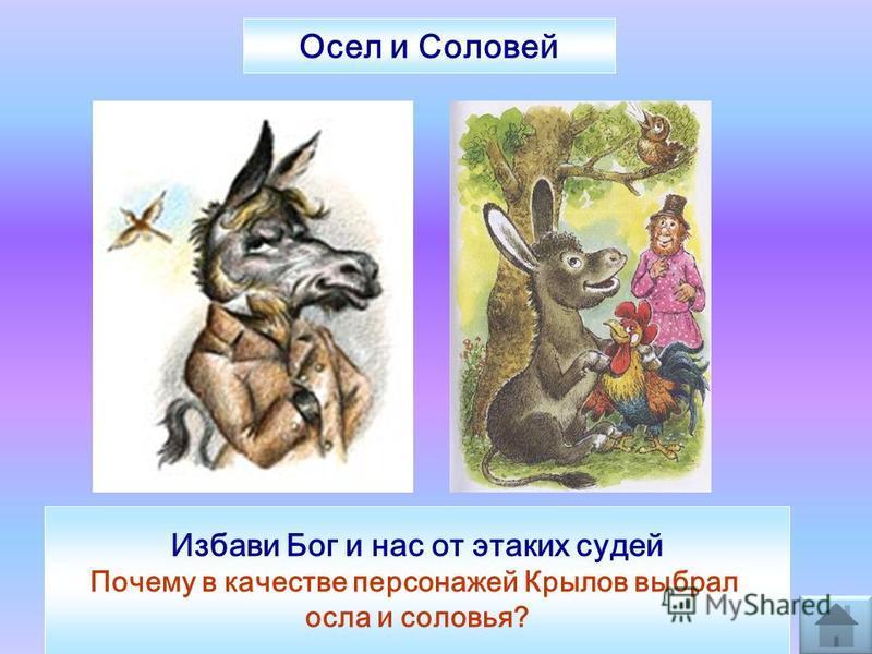 Избави Бог и нас от этаких судей Почему в качестве персонажей Крылов выбрал осла и соловья? Осел и Соловей