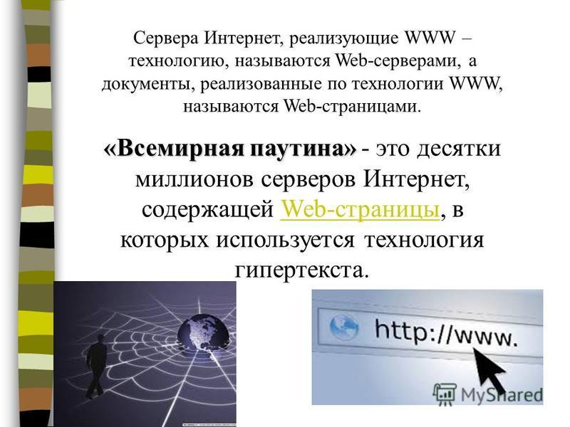 Сервера Интернет, реализующие WWW – технологию, называются Web-серверами, а документы, реализованные по технологии WWW, называются Web-страницами. «Всемирная паутина» «Всемирная паутина» - это десятки миллионов серверов Интернет, содержащей Web-стран
