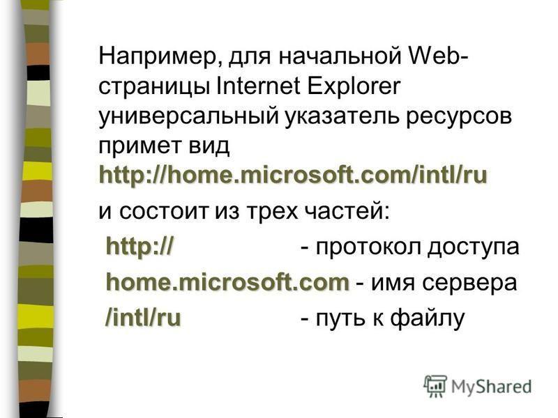 http://home.microsoft.com/intl/ru Например, для начальной Web- страницы Internet Explorer универсальный указатель ресурсов примет вид http://home.microsoft.com/intl/ru и состоит из трех частей: http:// http://- протокол доступа home.microsoft.com hom
