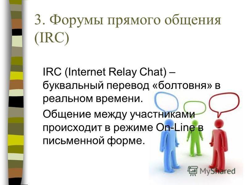 3. Форумы прямого общения (IRC) IRC (Internet Relay Chat) – буквальный перевод «болтовня» в реальном времени. Общение между участниками происходит в режиме On-Line в письменной форме.