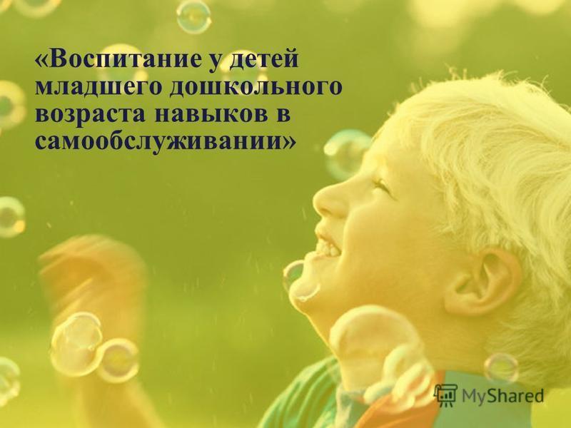 «Воспитание у детей младшего дошкольного возраста навыков в самообслуживании»