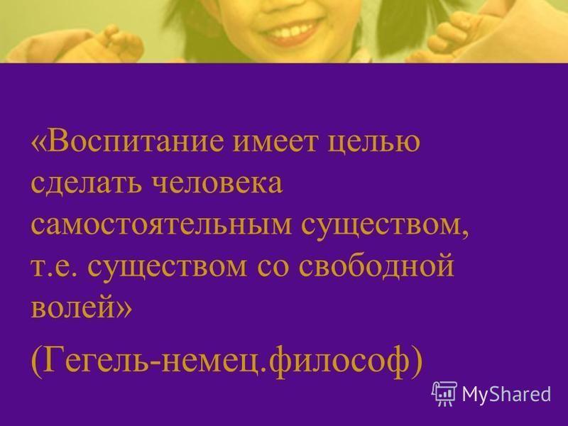 «Воспитание имеет целью сделать человека самостоятельным существом, т.е. существом со свободной волей» (Гегель-немец.философ)
