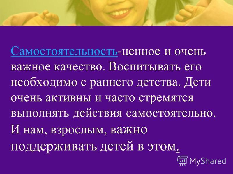 Самостоятельность-ценное и очень важное качество. Воспитывать его необходимо с раннего детства. Дети очень активны и часто стремятся выполнять действия самостоятельно. И нам, взрослым, в ажно поддерживать детей в этом.
