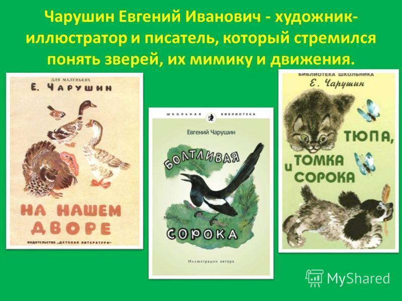Чарушин Евгений Иванович - художник- иллюстратор и писатель, который стремился понять зверей, их мимику и движения.