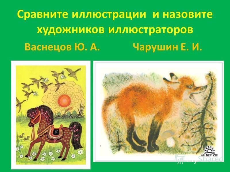 Сравните иллюстрации и назовите художников иллюстраторов Васнецов Ю. А.Чарушин Е. И.