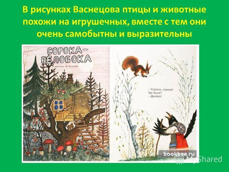 В рисунках Васнецова птицы и животные похожи на игрушечных, вместе с тем они очень самобытны и выразительны